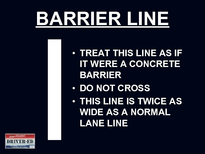 BARRIER LINE • TREAT THIS LINE AS IF IT WERE A CONCRETE BARRIER •