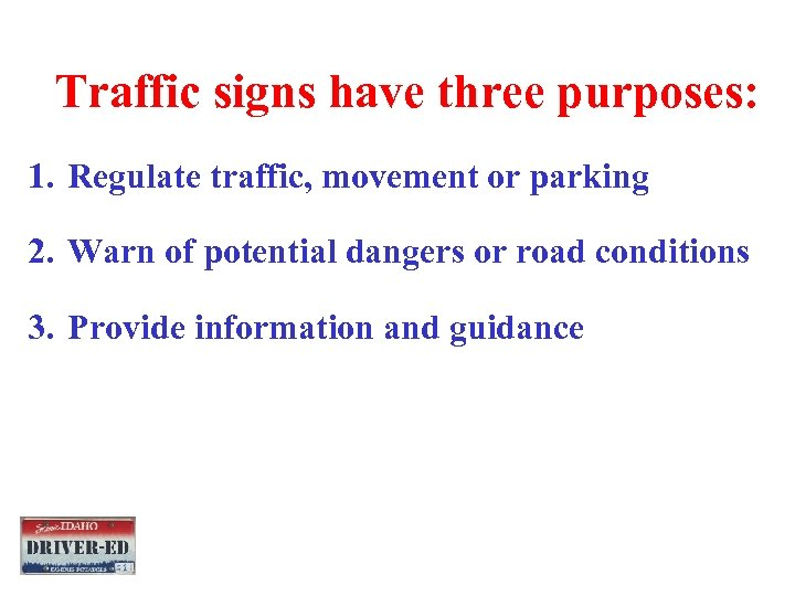 Traffic signs have three purposes: 1. Regulate traffic, movement or parking 2. Warn of