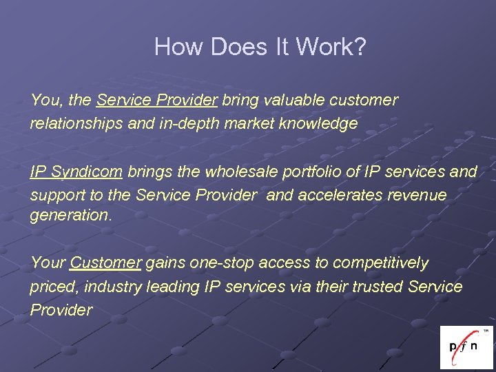 How Does It Work? You, the Service Provider bring valuable customer relationships and in-depth
