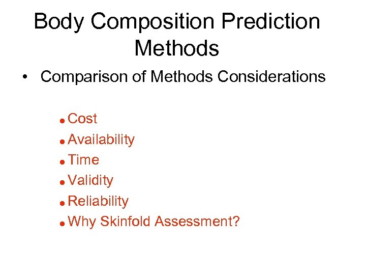 Body Composition Prediction Methods • Comparison of Methods Considerations Cost = Availability = Time