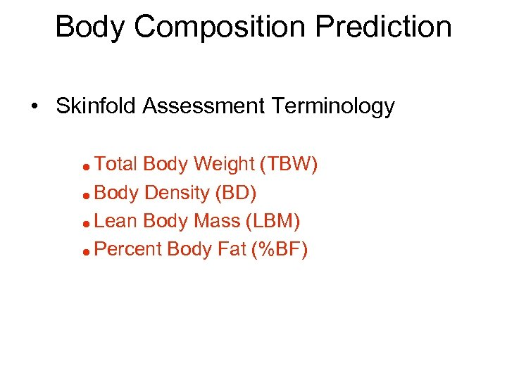 Body Composition Prediction • Skinfold Assessment Terminology Total Body Weight (TBW) = Body Density