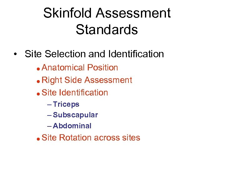 Skinfold Assessment Standards • Site Selection and Identification Anatomical Position = Right Side Assessment