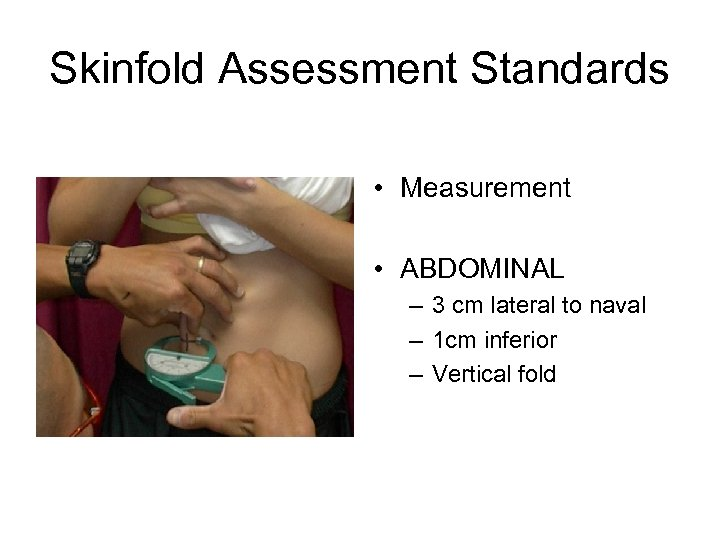 Skinfold Assessment Standards • Measurement • ABDOMINAL – 3 cm lateral to naval –