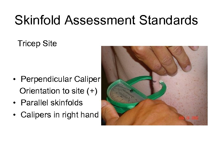 Skinfold Assessment Standards Tricep Site • Perpendicular Caliper Orientation to site (+) • Parallel