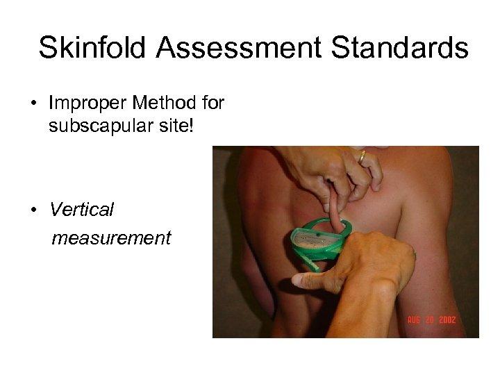 Skinfold Assessment Standards • Improper Method for subscapular site! • Vertical measurement