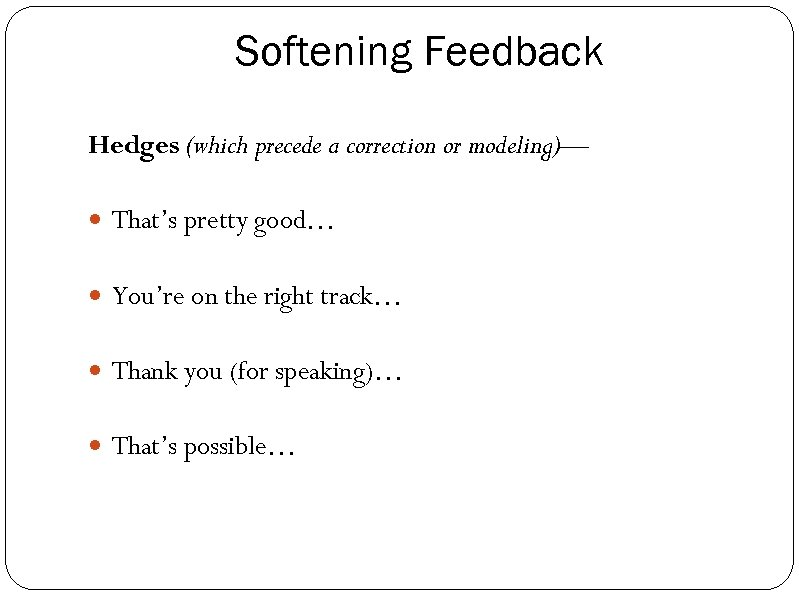 Softening Feedback Hedges (which precede a correction or modeling)— That's pretty good… You're on