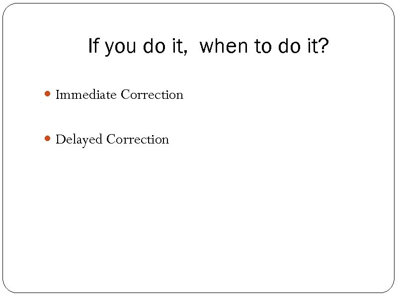 If you do it, when to do it? Immediate Correction Delayed Correction