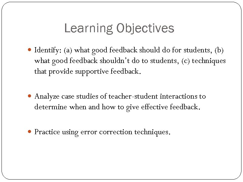Learning Objectives Identify: (a) what good feedback should do for students, (b) what good
