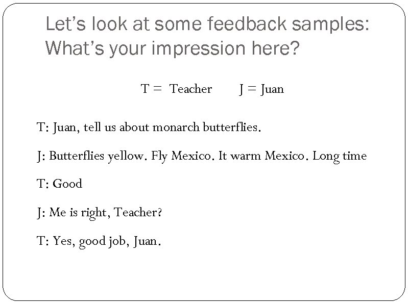 Let's look at some feedback samples: What's your impression here? T = Teacher J