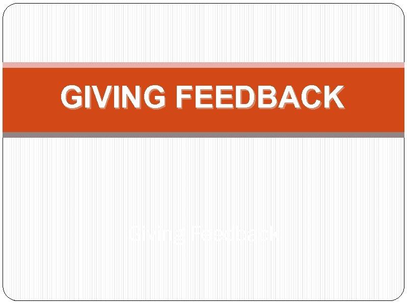 GIVING FEEDBACK Giving Feedback