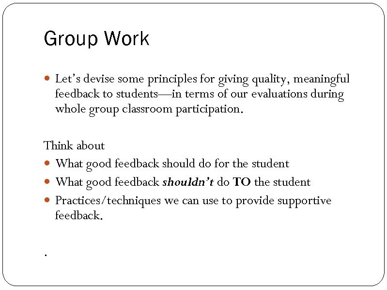 Group Work Let's devise some principles for giving quality, meaningful feedback to students—in terms
