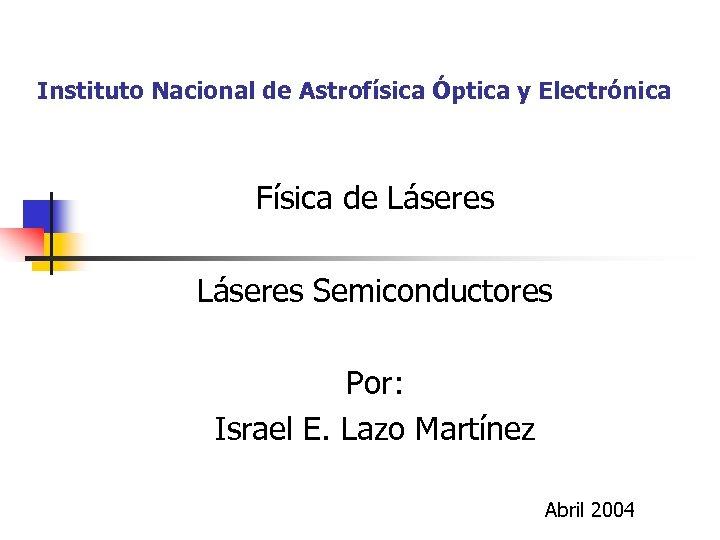 Instituto Nacional de Astrofísica Óptica y Electrónica Física de Láseres Semiconductores Por: Israel E.