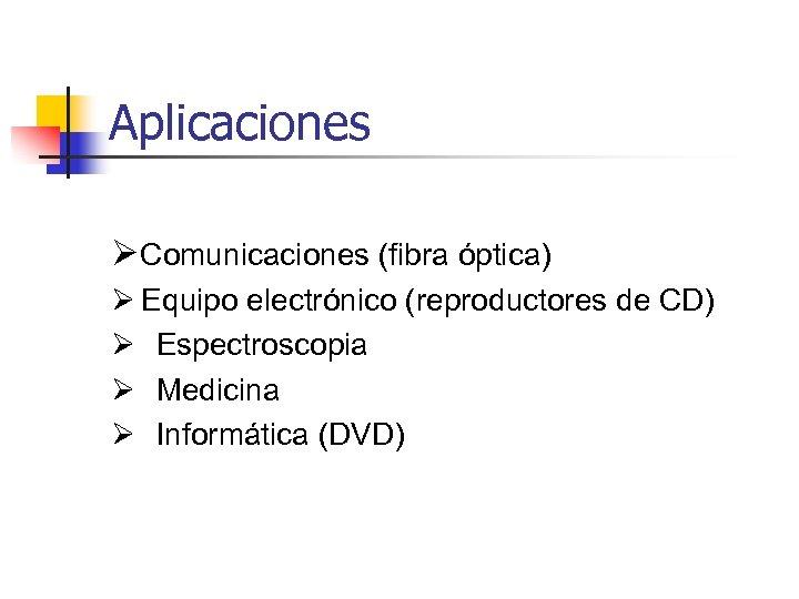 Aplicaciones ØComunicaciones (fibra óptica) Ø Equipo electrónico (reproductores de CD) Ø Espectroscopia Ø Medicina