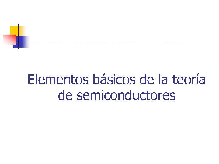 Elementos básicos de la teoría de semiconductores