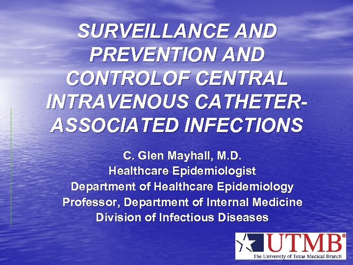 SURVEILLANCE AND PREVENTION AND CONTROLOF CENTRAL INTRAVENOUS CATHETERASSOCIATED INFECTIONS C. Glen Mayhall, M. D.
