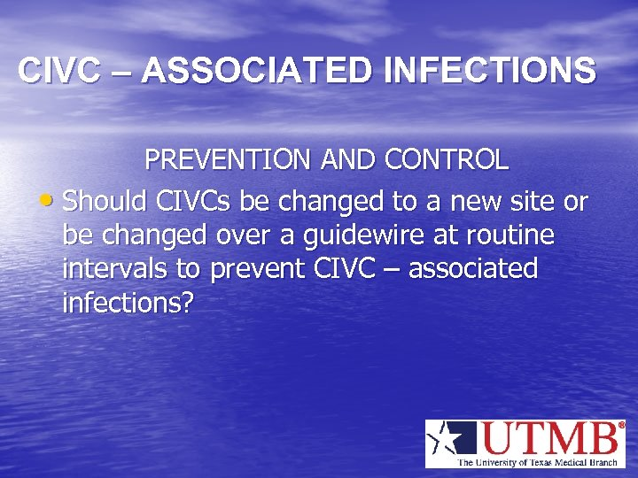 CIVC – ASSOCIATED INFECTIONS PREVENTION AND CONTROL • Should CIVCs be changed to a