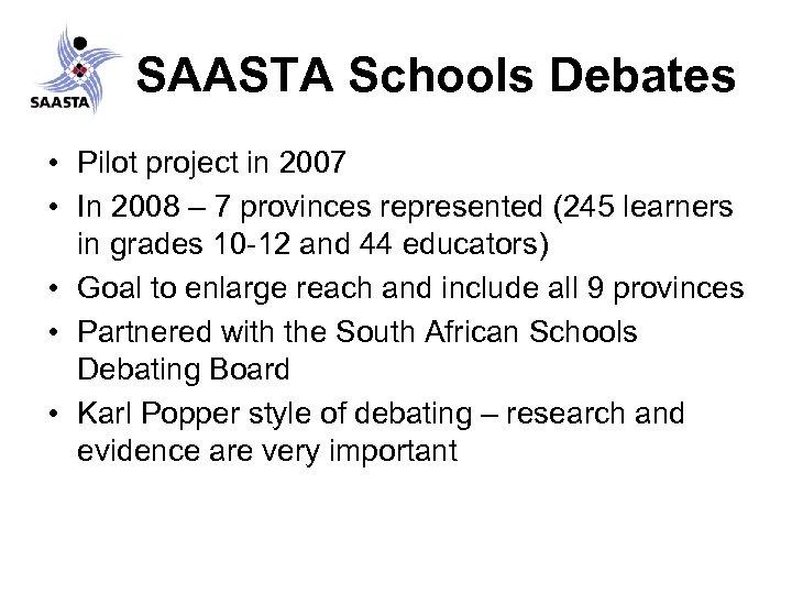 SAASTA Schools Debates • Pilot project in 2007 • In 2008 – 7 provinces