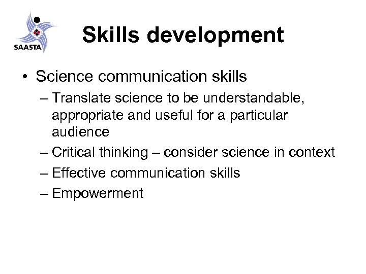 Skills development • Science communication skills – Translate science to be understandable, appropriate and