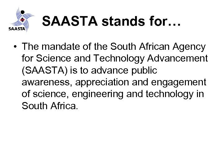 SAASTA stands for… • The mandate of the South African Agency for Science and