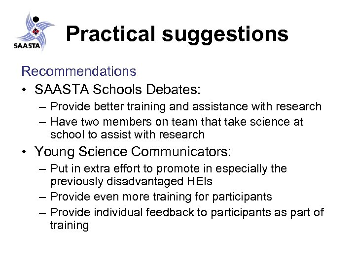 Practical suggestions Recommendations • SAASTA Schools Debates: – Provide better training and assistance with