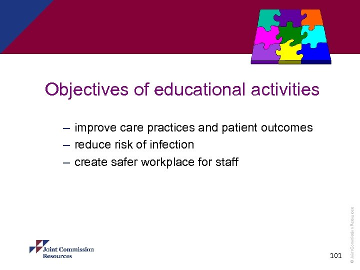 Objectives of educational activities 101 © Joint Commission Resources – improve care practices and