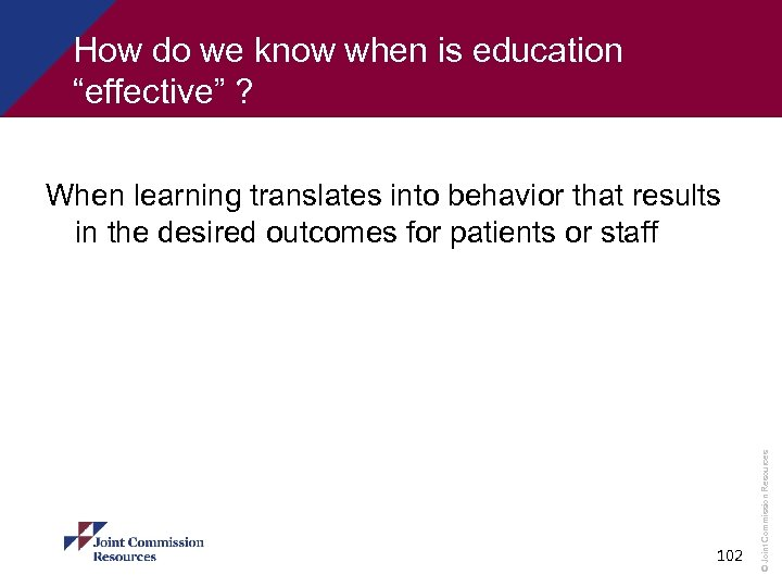 "How do we know when is education ""effective"" ? 102 © Joint Commission Resources"