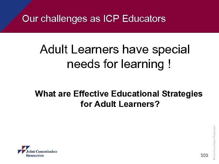 Our challenges as ICP Educators Adult Learners have special needs for learning ! 103