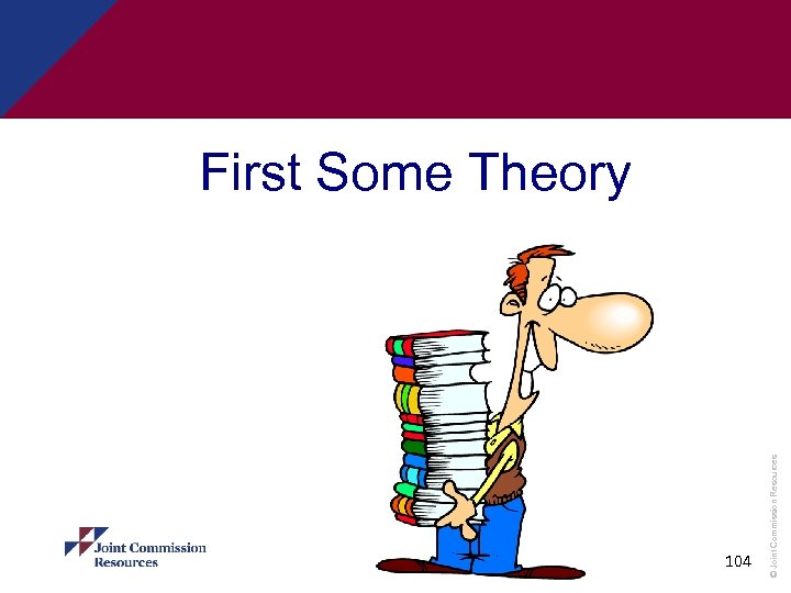 104 © Joint Commission Resources First Some Theory