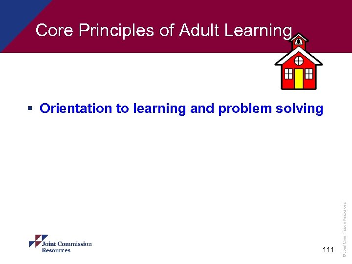 Core Principles of Adult Learning 111 © Joint Commission Resources § Orientation to learning