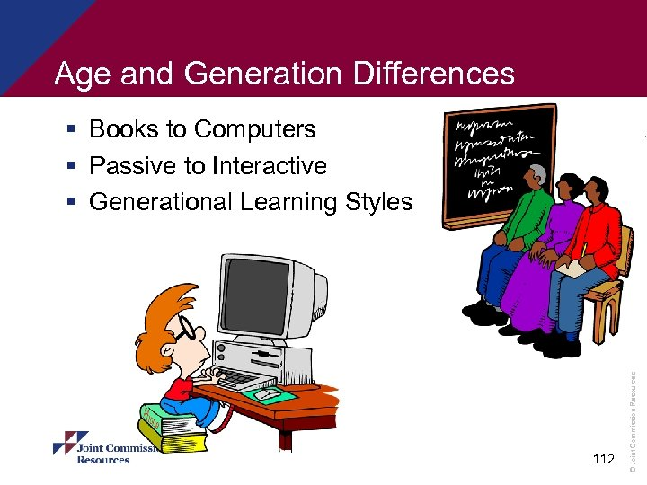 Age and Generation Differences 112 © Joint Commission Resources § Books to Computers §