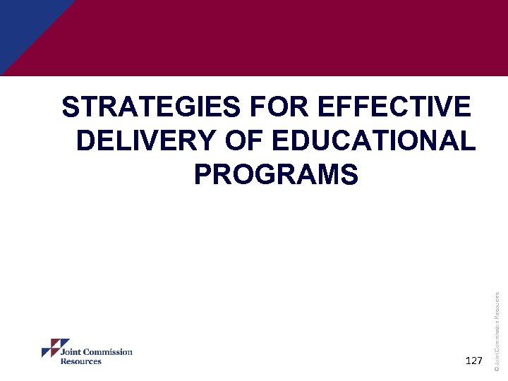 127 © Joint Commission Resources STRATEGIES FOR EFFECTIVE DELIVERY OF EDUCATIONAL PROGRAMS