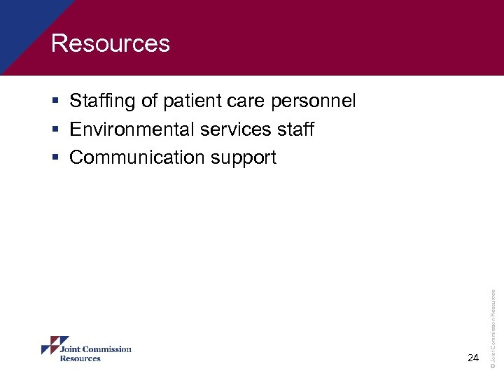 Resources 24 © Joint Commission Resources § Staffing of patient care personnel § Environmental