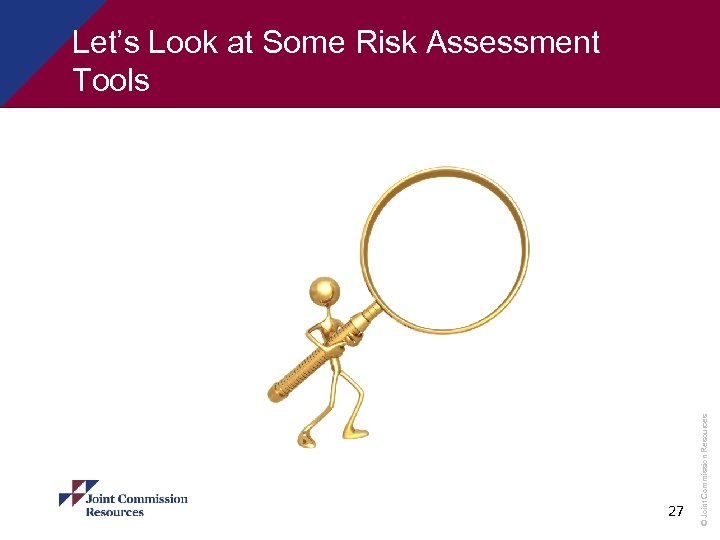 27 © Joint Commission Resources Let's Look at Some Risk Assessment Tools