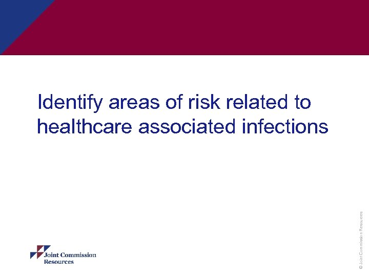 © Joint Commission Resources Identify areas of risk related to healthcare associated infections