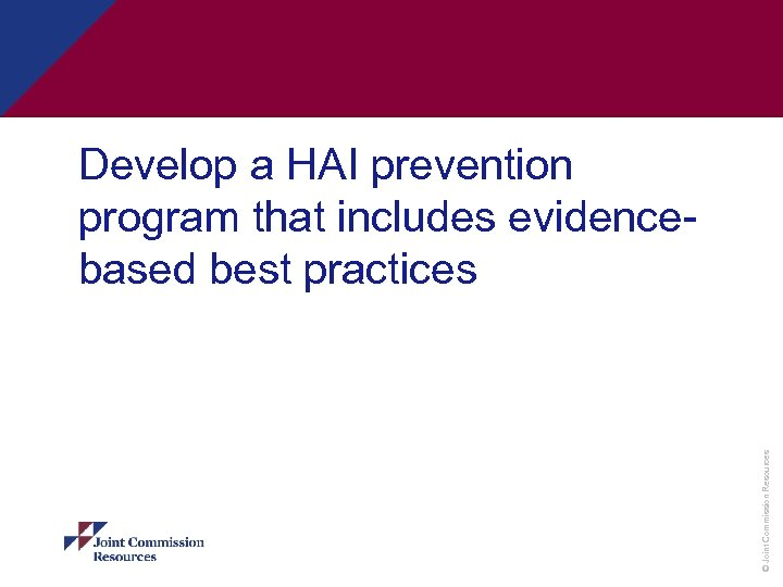 © Joint Commission Resources Develop a HAI prevention program that includes evidencebased best practices