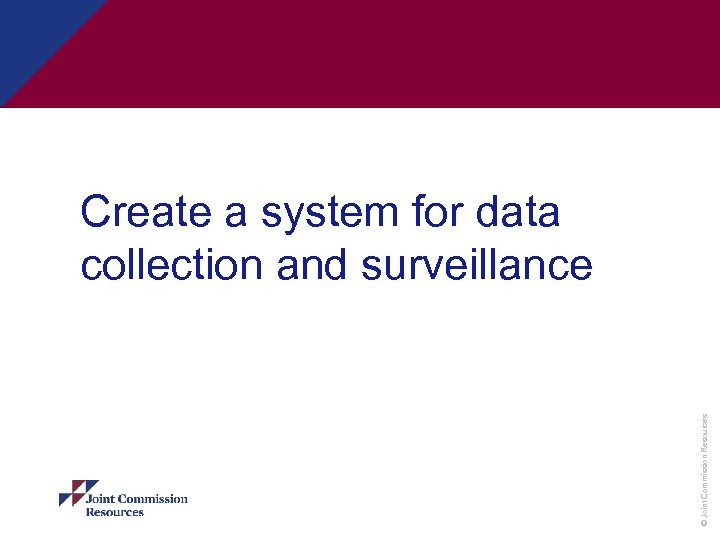 © Joint Commission Resources Create a system for data collection and surveillance