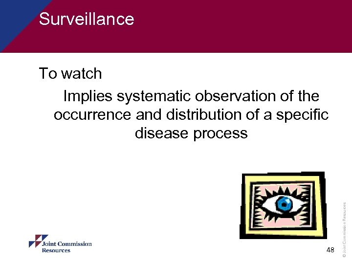 Surveillance 48 © Joint Commission Resources To watch Implies systematic observation of the occurrence