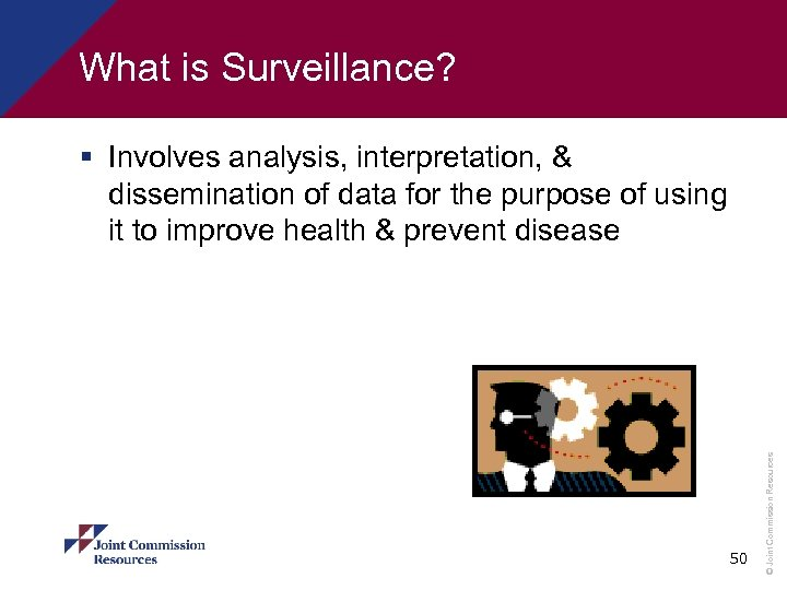 What is Surveillance? 50 © Joint Commission Resources § Involves analysis, interpretation, & dissemination