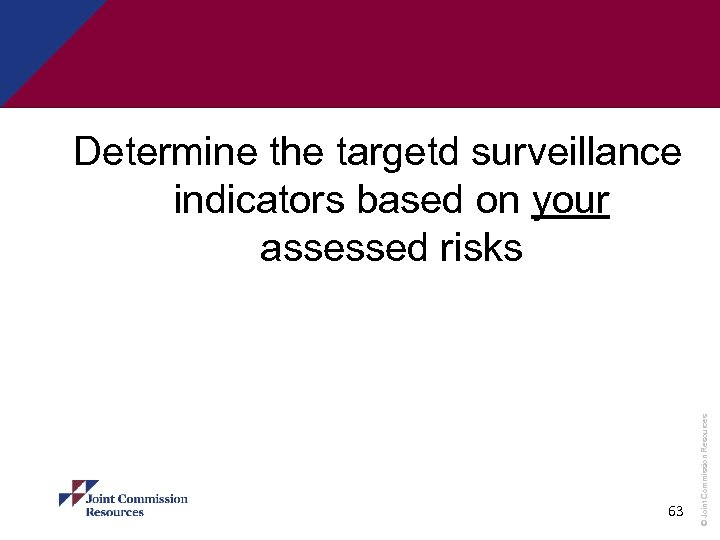 63 © Joint Commission Resources Determine the targetd surveillance indicators based on your assessed