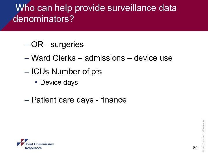 Who can help provide surveillance data denominators? – OR - surgeries – Ward