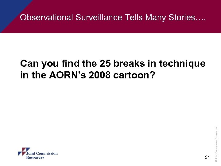 Observational Surveillance Tells Many Stories…. 94 © Joint Commission Resources Can you find the