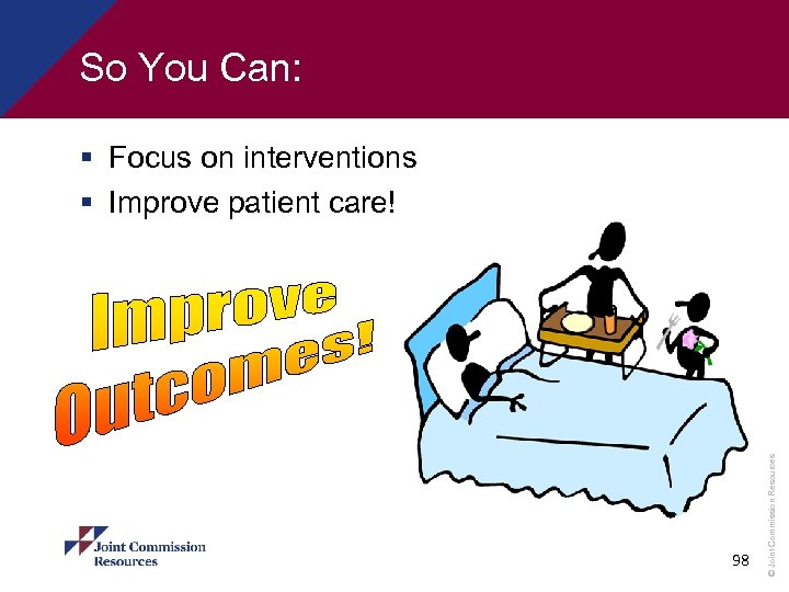 So You Can: 98 © Joint Commission Resources § Focus on interventions § Improve