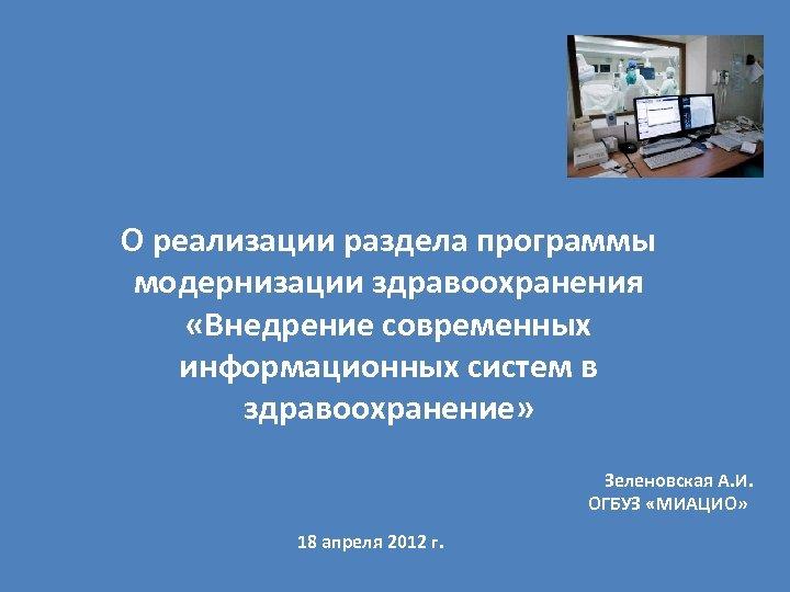 О реализации раздела программы модернизации здравоохранения «Внедрение современных информационных систем в здравоохранение» Зеленовская А.