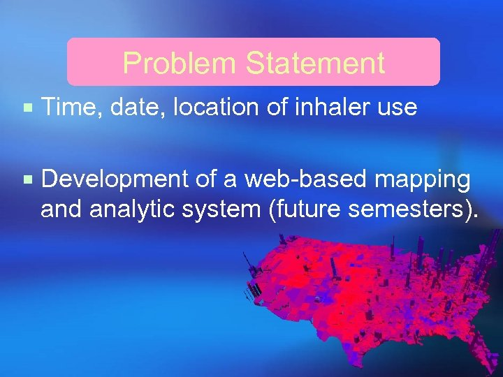 Problem Statement ¡ Time, date, location of inhaler use ¡ Development of a web-based