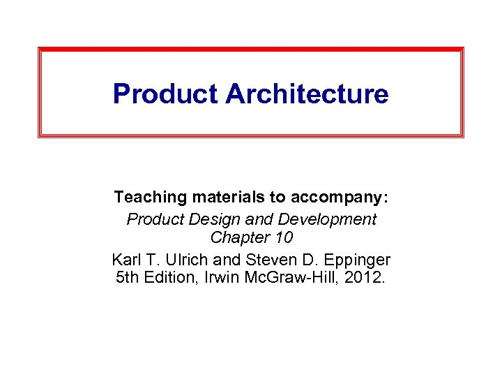 Product Architecture Teaching materials to accompany: Product Design and Development Chapter 10 Karl T.