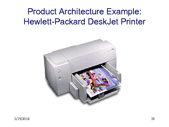 Product Architecture Example: Hewlett-Packard Desk. Jet Printer 3/19/2018 39