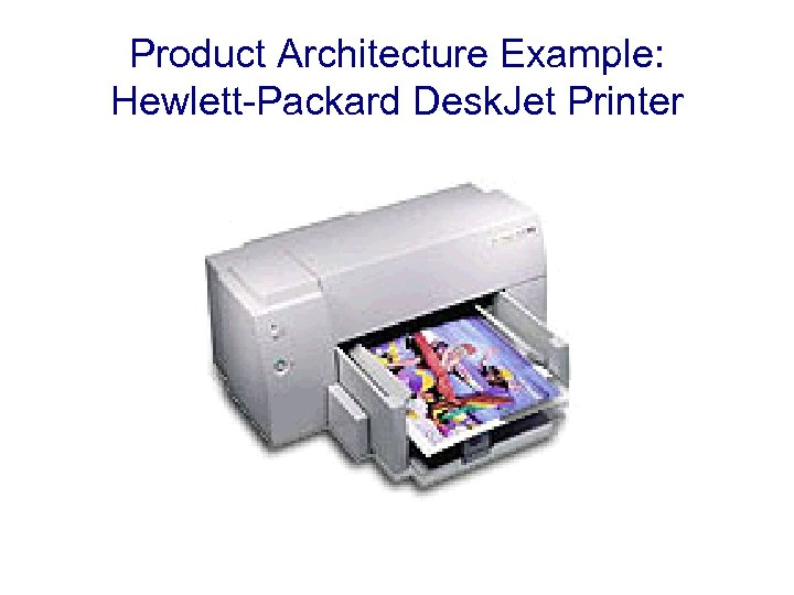 Product Architecture Example: Hewlett-Packard Desk. Jet Printer