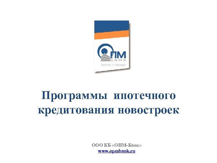 Программы ипотечного кредитования новостроек ООО КБ «ОПМ-Банк» www. opmbank. ru