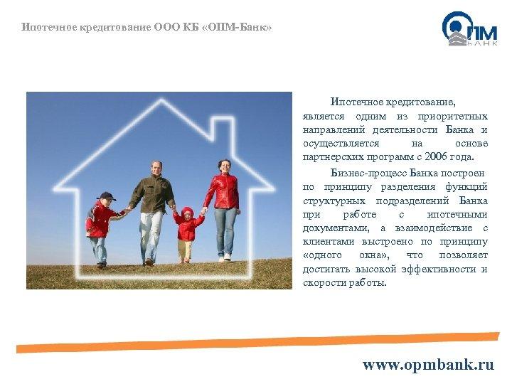 Ипотечное кредитование ООО КБ «ОПМ-Банк» Ипотечное кредитование, является одним из приоритетных направлений деятельности Банка