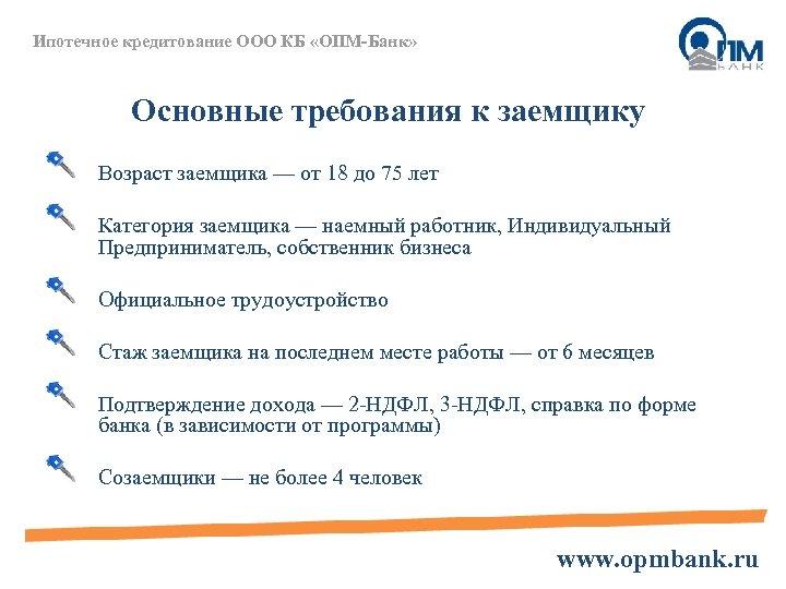 Ипотечное кредитование ООО КБ «ОПМ-Банк» Основные требования к заемщику Возраст заемщика — от 18